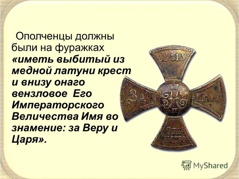 Ополченцы должны были на фуражках «иметь выбитый из медной латуни крест и внизу онаго вензловое Его Императорского Величества Имя во знамение: за Веру и Царя».
