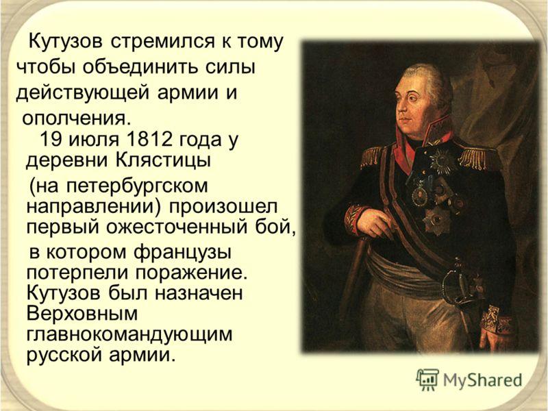 19 июля 1812 года у деревни Клястицы (на петербургском направлении) произошел первый ожесточенный бой, в котором французы потерпели поражение. Кутузов был назначен Верховным главнокомандующим русской армии. Кутузов стремился к тому чтобы объединить с