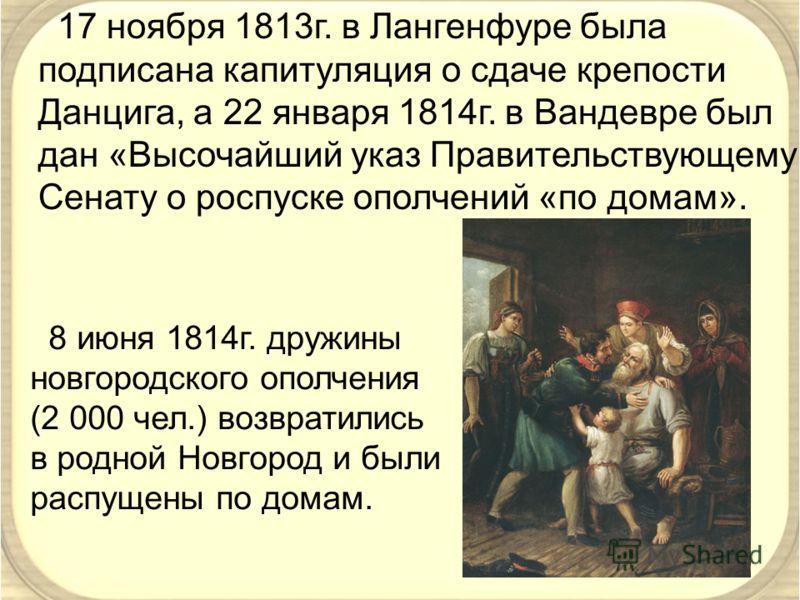 17 ноября 1813г. в Лангенфуре была подписана капитуляция о сдаче крепости Данцига, а 22 января 1814г. в Вандевре был дан «Высочайший указ Правительствующему Сенату о роспуске ополчений «по домам». 8 июня 1814г. дружины новгородского ополчения (2 000