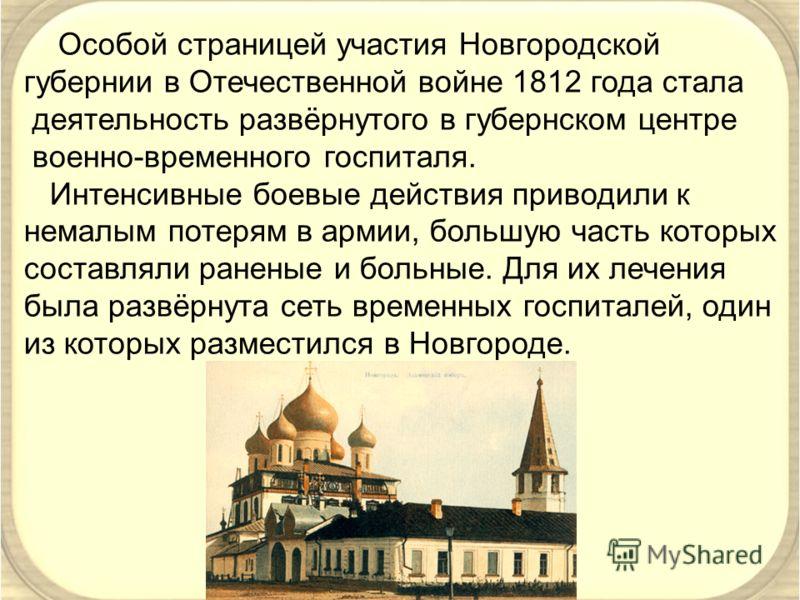 Особой страницей участия Новгородской губернии в Отечественной войне 1812 года стала деятельность развёрнутого в губернском центре военно-временного госпиталя. Интенсивные боевые действия приводили к немалым потерям в армии, большую часть которых сос