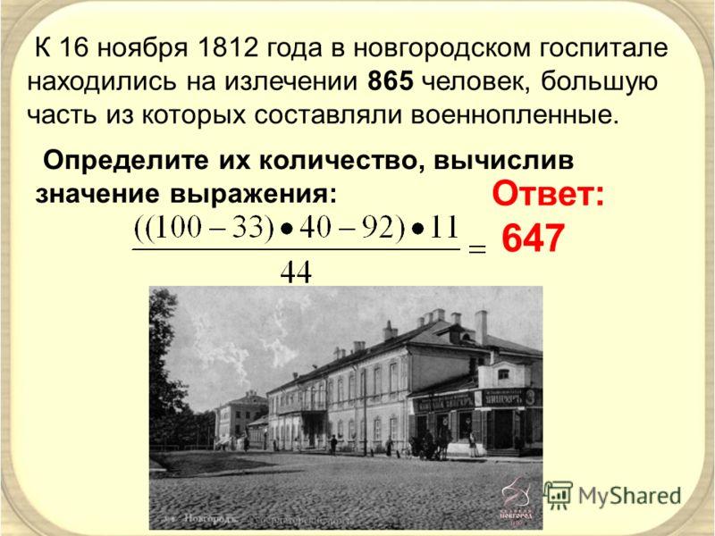 К 16 ноября 1812 года в новгородском госпитале находились на излечении 865 человек, большую часть из которых составляли военнопленные. Определите их количество, вычислив значение выражения: Ответ: 647