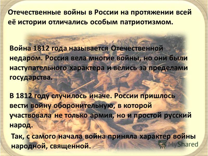 Отечественные войны в России на протяжении всей её истории отличались особым патриотизмом. Война 1812 года называется Отечественной недаром. Россия вела многие войны, но они были наступательного характера и велись за пределами государства. В 1812 год