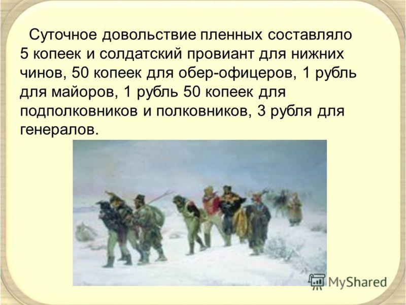 Суточное довольствие пленных составляло 5 копеек и солдатский провиант для нижних чинов, 50 копеек для обер-офицеров, 1 рубль для майоров, 1 рубль 50 копеек для подполковников и полковников, 3 рубля для генералов.