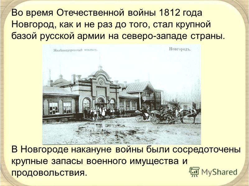 Во время Отечественной войны 1812 года Новгород, как и не раз до того, стал крупной базой русской армии на северо-западе страны. В Новгороде накануне войны были сосредоточены крупные запасы военного имущества и продовольствия.