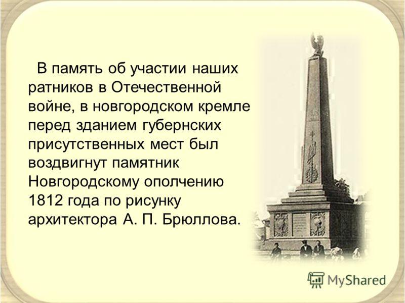 В память об участии наших ратников в Отечественной войне, в новгородском кремле перед зданием губернских присутственных мест был воздвигнут памятник Новгородскому ополчению 1812 года по рисунку архитектора А. П. Брюллова.