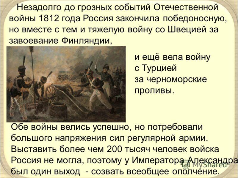 Незадолго до грозных событий Отечественной войны 1812 года Россия закончила победоносную, но вместе с тем и тяжелую войну со Швецией за завоевание Финляндии, и ещё вела войну с Турцией за черноморские проливы. Обе войны велись успешно, но потребовали