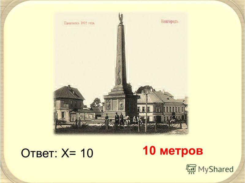 Ответ: Х= 10 10 метров