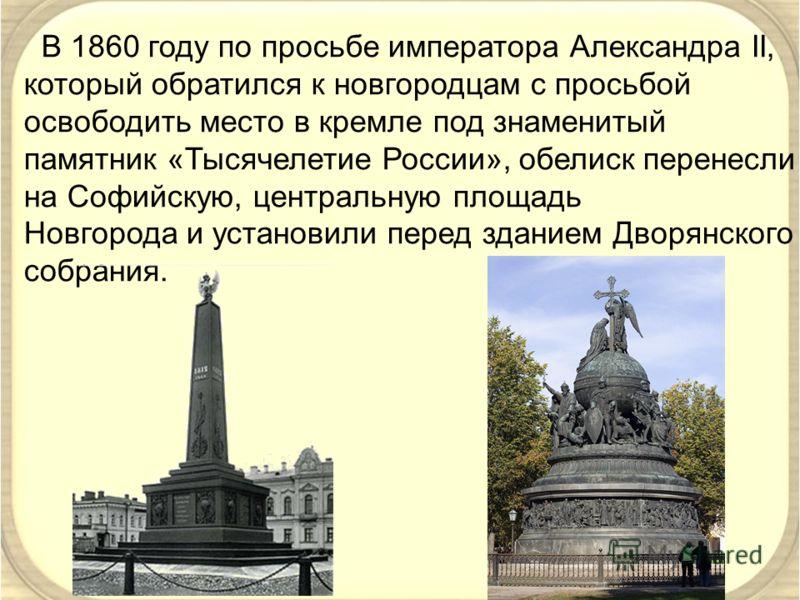 В 1860 году по просьбе императора Александра II, который обратился к новгородцам с просьбой освободить место в кремле под знаменитый памятник «Тысячелетие России», обелиск перенесли на Софийскую, центральную площадь Новгорода и установили перед здани