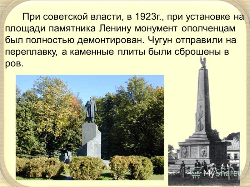 При советской власти, в 1923г., при установке на площади памятника Ленину монумент ополченцам был полностью демонтирован. Чугун отправили на переплавку, а каменные плиты были сброшены в ров.