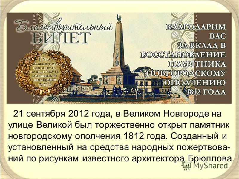 21 сентября 2012 года, в Великом Новгороде на улице Великой был торжественно открыт памятник новгородскому ополчения 1812 года. Созданный и установленный на средства народных пожертвова- ний по рисункам известного архитектора Брюллова.