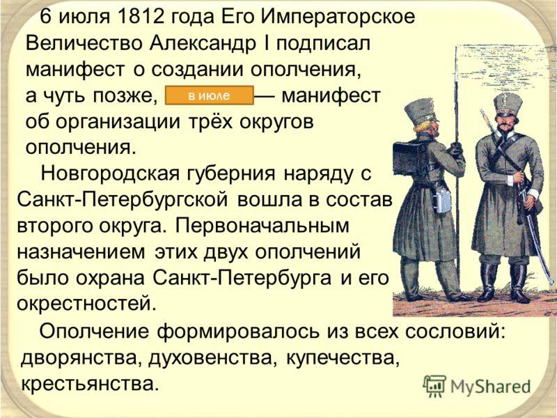 6 июля 1812 года Его Императорское Величество Александр I подписал манифест о создании ополчения, а чуть позже, 18 июля манифест об организации трёх округов ополчения. в июле Новгородская губерния наряду с Санкт-Петербургской вошла в состав второго о