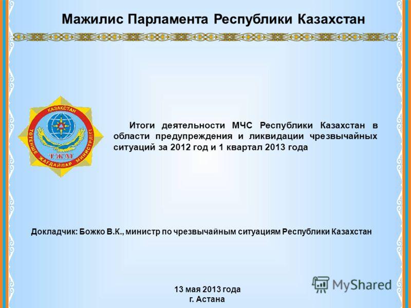 Мажилис Парламента Республики Казахстан Итоги деятельности МЧС Республики Казахстан в области предупреждения и ликвидации чрезвычайных ситуаций за 2012 год и 1 квартал 2013 года 13 мая 2013 года г. Астана Докладчик: Божко В.К., министр по чрезвычайны