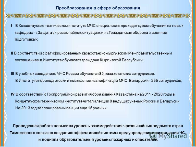 Преобразования в сфере образования I В Кокшетауском техническом институте МЧС специалисты проходят курсы обучения на новых кафедрах - «Защита в чрезвычайных ситуациях» и «Гражданская оборона и военная подготовка»; II В соответствии с ратифицированным