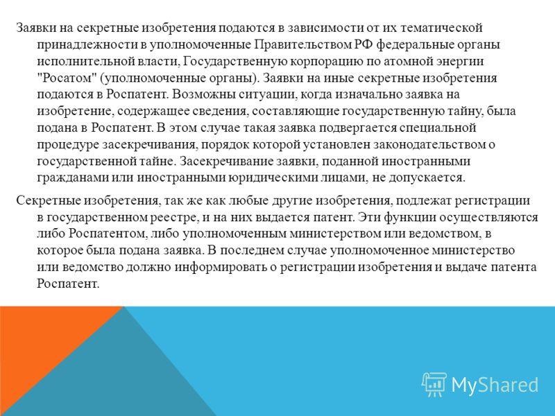 Заявки на секретные изобретения подаются в зависимости от их тематической принадлежности в уполномоченные Правительством РФ федеральные органы исполнительной власти, Государственную корпорацию по атомной энергии
