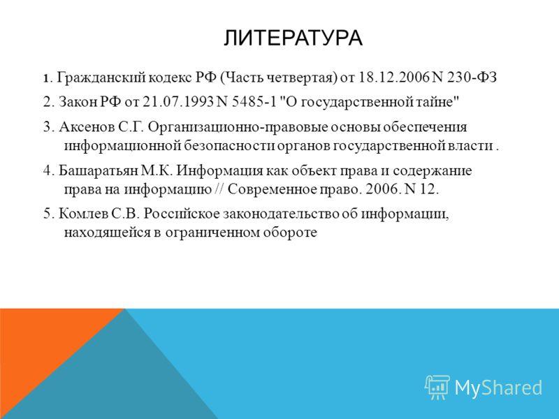 ЛИТЕРАТУРА 1. Гражданский кодекс РФ ( Часть четвертая ) от 18.12.2006 N 230- ФЗ 2. Закон РФ от 21.07.1993 N 5485-1