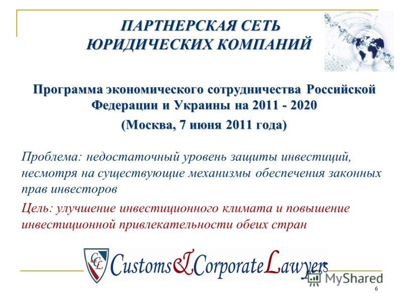 66 Программа экономического сотрудничества Российской Федерации и Украины на 2011 - 2020 (Москва, 7 июня 2011 года) Проблема: недостаточный уровень защиты инвестиций, несмотря на существующие механизмы обеспечения законных прав инвесторов Цель: улучш
