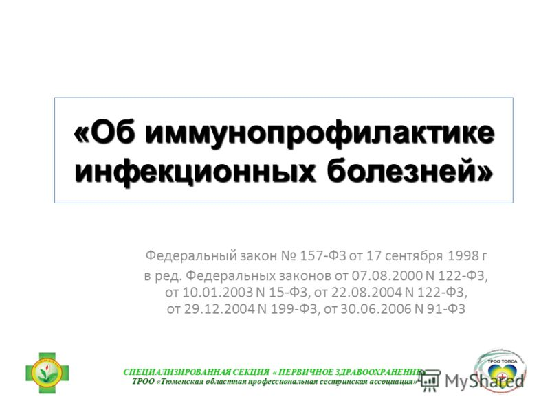 «Об иммунопрофилактике инфекционных болезней» Федеральный закон 157-ФЗ от 17 сентября 1998 г в ред. Федеральных законов от 07.08.2000 N 122-ФЗ, от 10.01.2003 N 15-ФЗ, от 22.08.2004 N 122-ФЗ, от 29.12.2004 N 199-ФЗ, от 30.06.2006 N 91-ФЗ СПЕЦИАЛИЗИРОВ