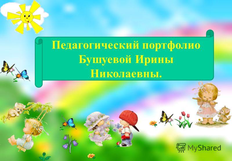 Педагогический портфолио Бушуевой Ирины Николаевны.
