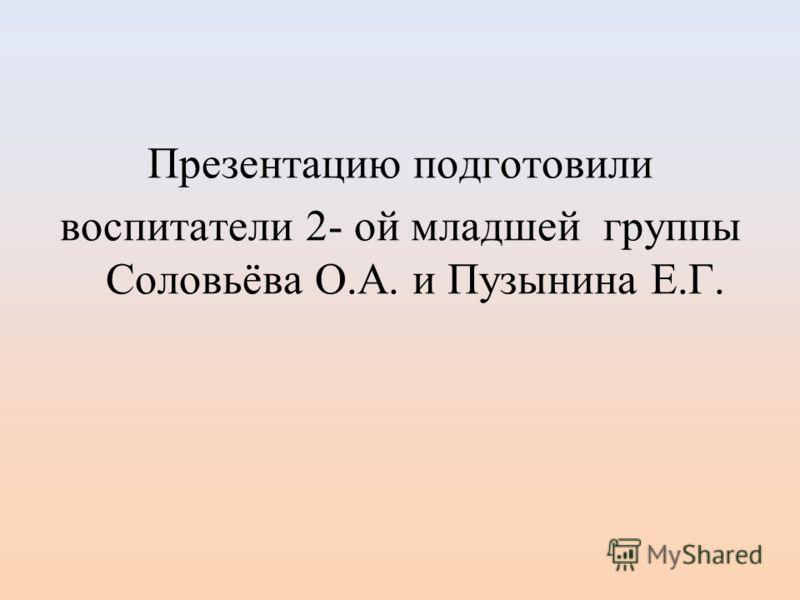 Презентацию подготовили воспитатели 2- ой младшей группы Соловьёва О.А. и Пузынина Е.Г.
