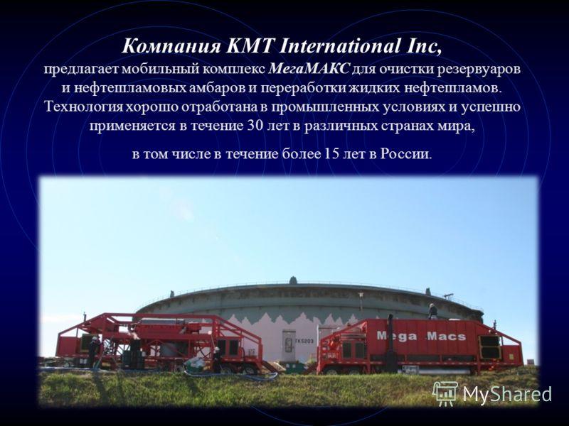 Компания KMT International Inc, предлагает мобильный комплекс МегаМАКС для очистки резервуаров и нефтешламовых амбаров и переработки жидких нефтешламов. Технология хорошо отработана в промышленных условиях и успешно применяется в течение 30 лет в раз