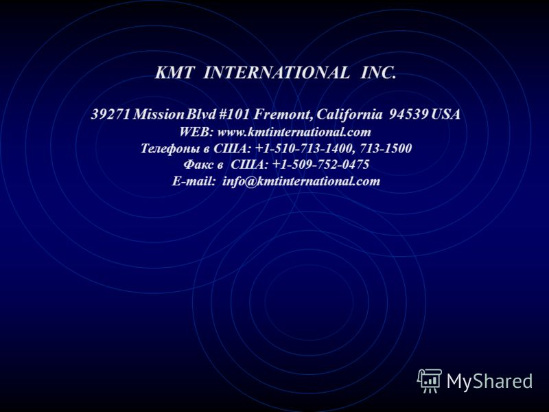 KMT INTERNATIONAL INC. 39271 Mission Blvd #101 Fremont, California 94539 USA WEB: www.kmtinternational.com Телефоны в США: +1-510-713-1400, 713-1500 Факс в США: +1-509-752-0475 E-mail: info@kmtinternational.com