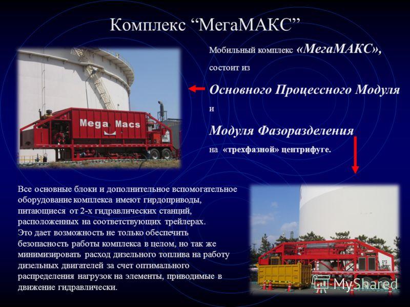 Комплекс МегаМАКС Мобильный комплекс «МегаМАКС», состоит из Основного Процессного Модуля и Модуля Фазоразделения на «трехфазной» центрифуге. Все основные блоки и дополнительное вспомогательное оборудование комплекса имеют гирдоприводы, питающиеся от