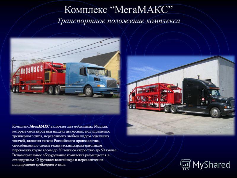 Комплекс МегаМАКС Транспортное положение комплекса Комплекс МегаМАКС включает два мобильных Модуля, которые смонтированы на двух двухосных полуприцепах трейлерного типа, перевозимых любым видом седельных тягачей, включая тягачи Российского производст