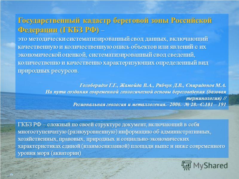 Государственный кадастр береговой зоны Российской Федерации (ГКБЗ РФ) – это методически систематизированный свод данных, включающий качественную и количественную опись объектов или явлений с их экономической оценкой, систематизированный свод сведений