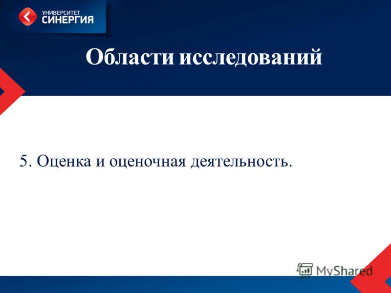 Области исследований 5. Оценка и оценочная деятельность.