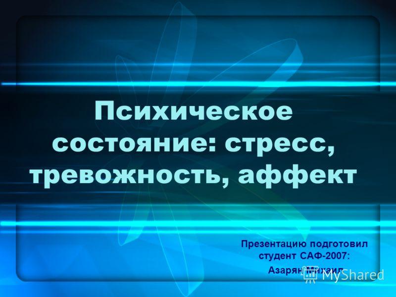 Психическое состояние: стресс, тревожность, аффект Презентацию подготовил студент САФ-2007: Азарян Михаил
