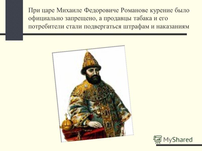 При царе Михаиле Федоровиче Романове курение было официально запрещено, а продавцы табака и его потребители стали подвергаться штрафам и наказаниям