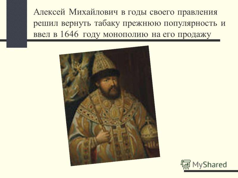 Алексей Михайлович в годы своего правления решил вернуть табаку прежнюю популярность и ввел в 1646 году монополию на его продажу