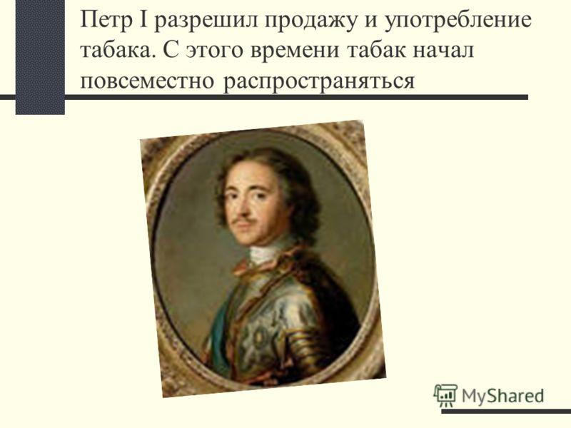 Петр I разрешил продажу и употребление табака. С этого времени табак начал повсеместно распространяться