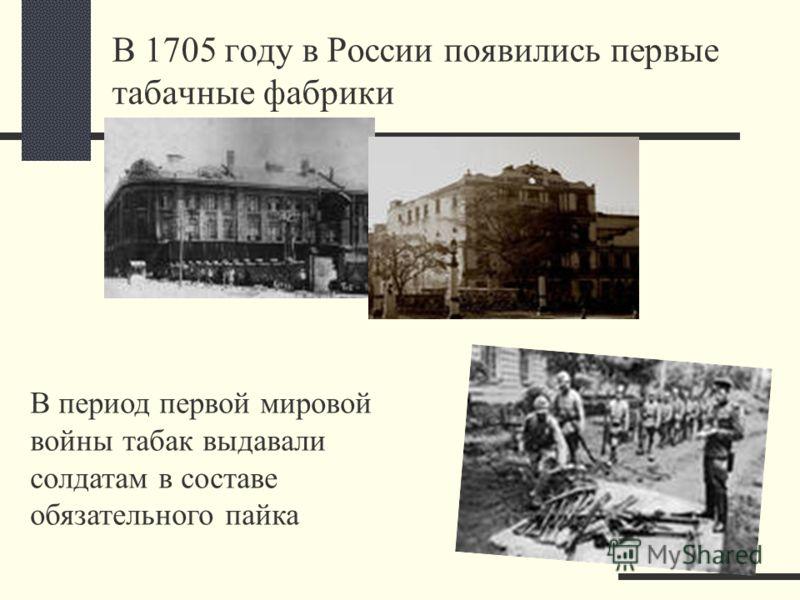 В 1705 году в России появились первые табачные фабрики В период первой мировой войны табак выдавали солдатам в составе обязательного пайка