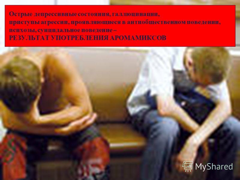Острые депрессивные состояния, галлюцинации, приступы агрессии, проявляющиеся в антиобщественном поведении, психозы, суицидальное поведение – РЕЗУЛЬТАТ УПОТРЕБЛЕНИЯ АРОМАМИКСОВ