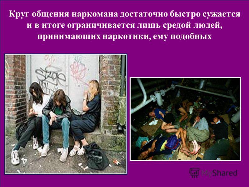 Круг общения наркомана достаточно быстро сужается и в итоге ограничивается лишь средой людей, принимающих наркотики, ему подобных