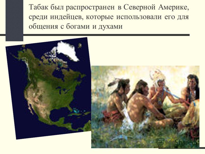 Табак был распространен в Северной Америке, среди индейцев, которые использовали его для общения с богами и духами
