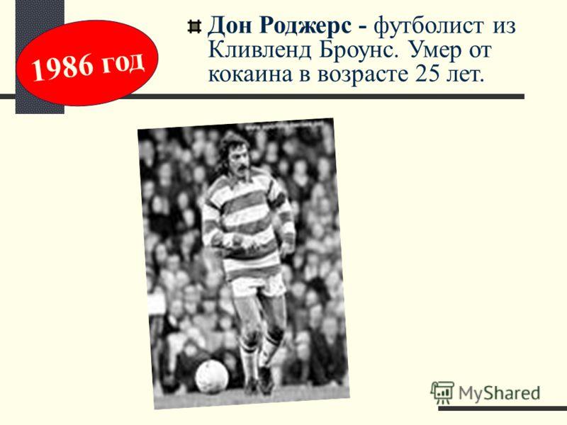 Дон Роджерс - футболист из Кливленд Броунс. Умер от кокаина в возрасте 25 лет. 1986 год