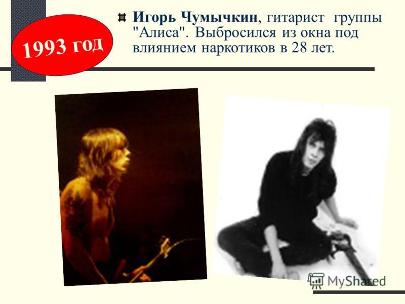 Игоpь Чумычкин, гитаpист группы Алиса. Выбросился из окна под влиянием наpкотиков в 28 лет. 1993 год