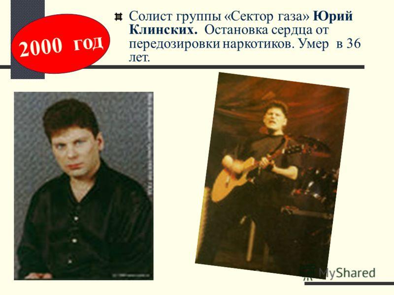Солист группы «Сектор газа» Юрий Клинских. Остановка сердца от передозировки наркотиков. Умер в 36 лет. 2000 год