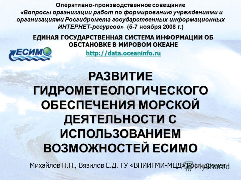 ЕДИНАЯ ГОСУДАРСТВЕННАЯ СИСТЕМА ИНФОРМАЦИИ ОБ ОБСТАНОВКЕ В МИРОВОМ ОКЕАНЕ http://data.oceaninfo.ru РАЗВИТИЕ ГИДРОМЕТЕОЛОГИЧЕСКОГО ОБЕСПЕЧЕНИЯ МОРСКОЙ ДЕЯТЕЛЬНОСТИ С ИСПОЛЬЗОВАНИЕМ ВОЗМОЖНОСТЕЙ ЕСИМО Михайлов Н.Н., Вязилов Е.Д. ГУ «ВНИИГМИ-МЦД» Росгидр