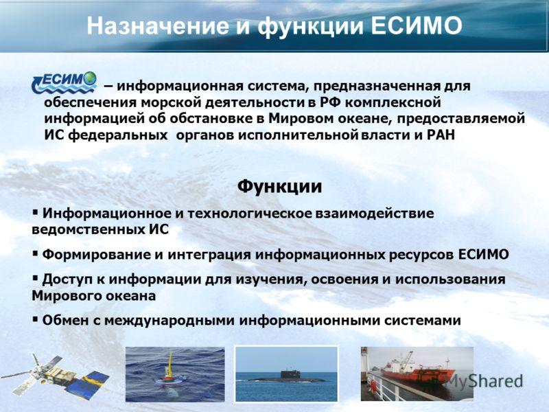 Назначение и функции ЕСИМО – информационная система, предназначенная для обеспечения морской деятельности в РФ комплексной информацией об обстановке в Мировом океане, предоставляемой ИС федеральных органов исполнительной власти и РАН Функции Информац