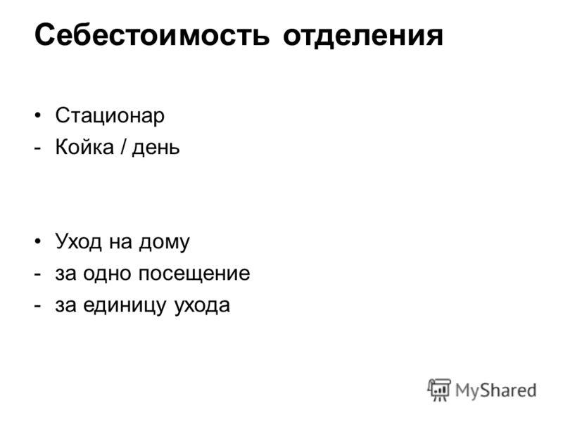 Себестоимость отделения Стационар -Койка / день Уход на дому -за одно посещение -за единицу ухода