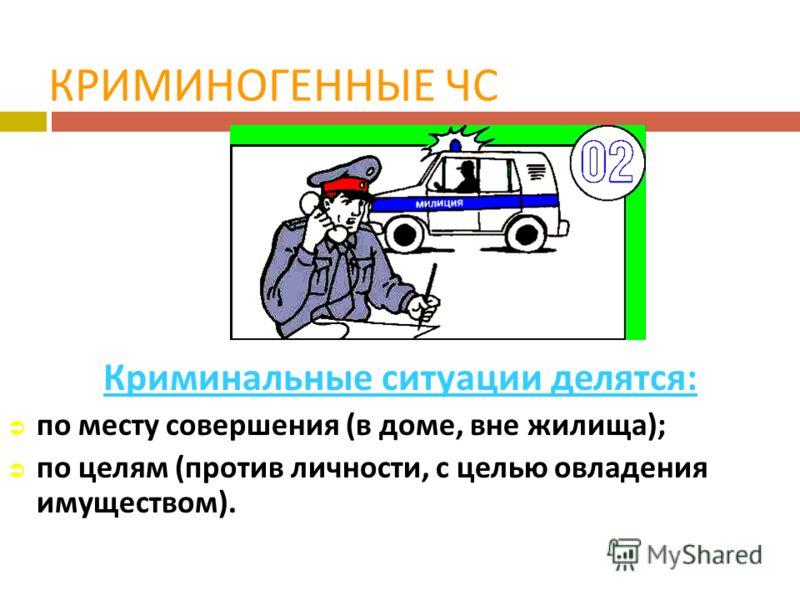 КРИМИНОГЕННЫЕ ЧС Криминальные ситуации делятся : по месту совершения ( в доме, вне жилища ); по целям ( против личности, с целью овладения имуществом ).