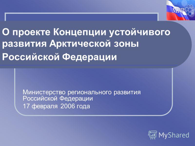 Министерство регионального развития Российской Федерации 17 февраля 2006 года О проекте Концепции устойчивого развития Арктической зоны Российской Федерации