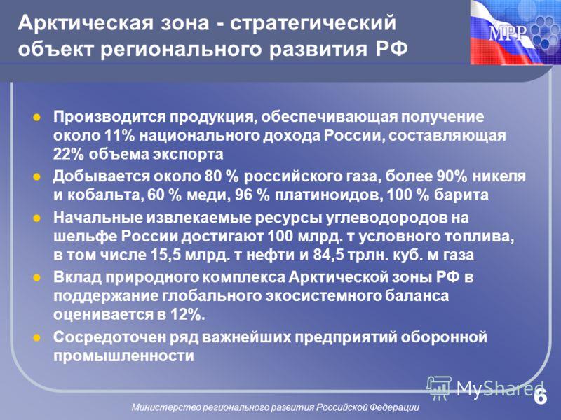 МИНРЕГИОН Министерство регионального развития Российской Федерации 6 Арктическая зона - стратегический объект регионального развития РФ Производится продукция, обеспечивающая получение около 11% национального дохода России, составляющая 22% объема эк
