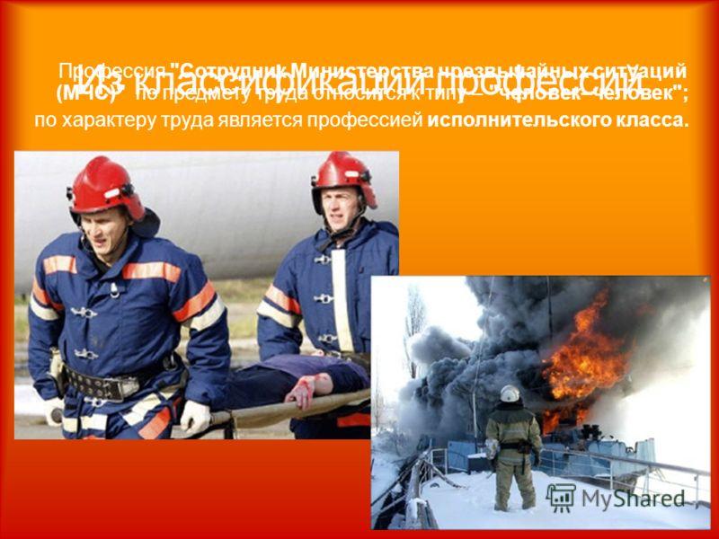 Профессия Сотрудник Министерства чрезвычайных ситуаций (МЧС) по предмету труда относится к типу – человек–человек; по характеру труда является профессией исполнительского класса.