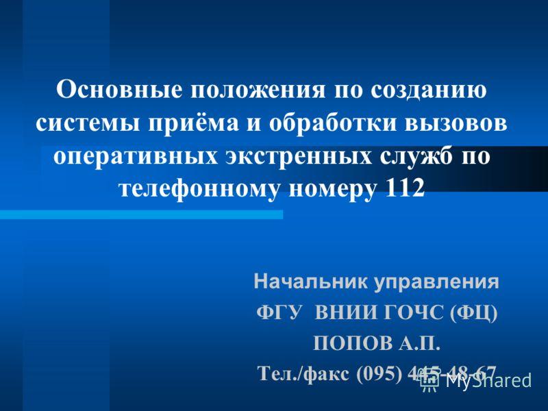 Основные положения по созданию системы приёма и обработки вызовов оперативных экстренных служб по телефонному номеру 112 Начальник управления ФГУ ВНИИ ГОЧС (ФЦ) ПОПОВ А.П. Тел./факс (095) 445-48-67