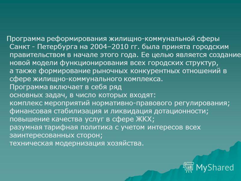 Программа реформирования жилищно-коммунальной сферы Санкт - Петербурга на 2004–2010 гг. была принята городским правительством в начале этого года. Ее целью является создание новой модели функционирования всех городских структур, а также формирование