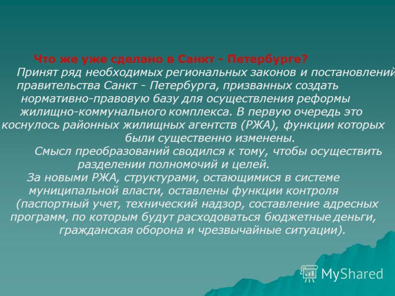Что же уже сделано в Санкт - Петербурге? Принят ряд необходимых региональных законов и постановлений правительства Санкт - Петербурга, призванных создать нормативно-правовую базу для осуществления реформы жилищно-коммунального комплекса. В первую оче